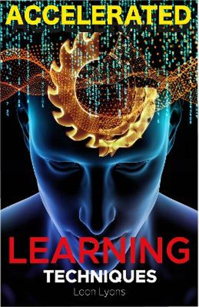 Accelerated Learning Techniques: Photographic Memory, Higher IQ, Boost Productivity and Speed Reading. Improve your Life Skills and Increase your Self Confidence and Self-Esteem - Leon Lyons