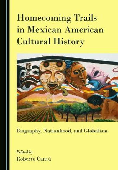 Homecoming Trails in Mexican American Cultural History - Roberto Cantu