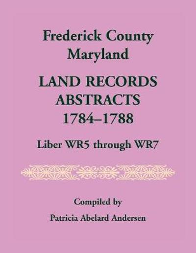 Frederick County, Maryland Land Records Abstracts, 1784-1788, Liber WR5 Through WR7 - Patricia A Andersen