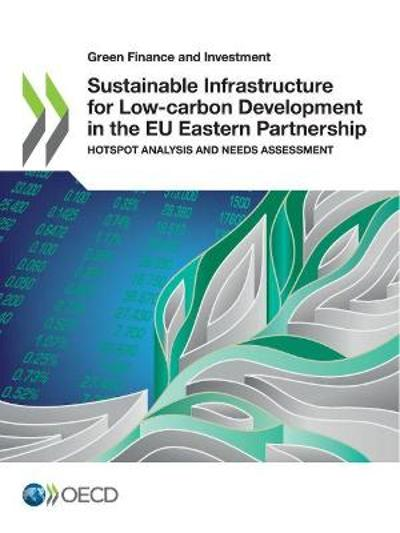 Green Finance and Investment Sustainable Infrastructure for Low-Carbon Development in the Eu Eastern Partnership Hotspot Analysis and Needs Assessment - OECD