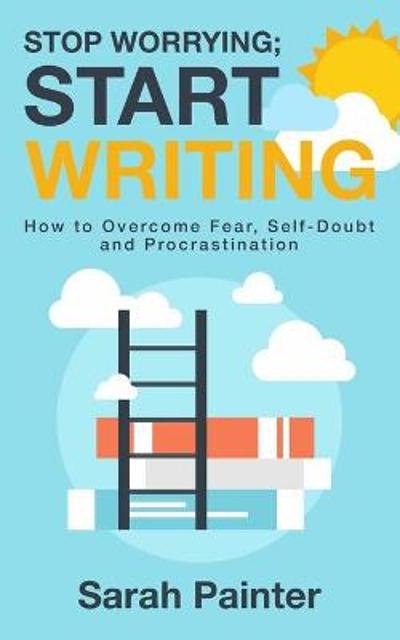 Stop Worrying; Start Writing - Sarah R Painter