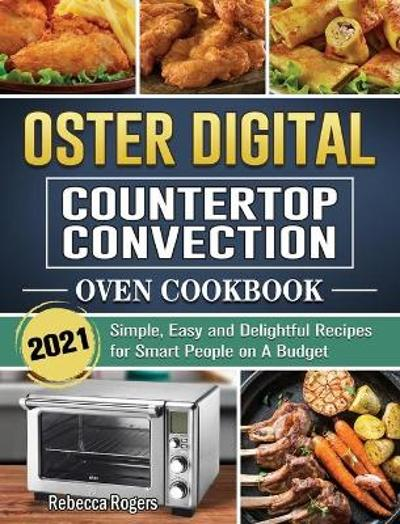 Oster Digital Countertop Convection Oven Cookbook 2021 - Rebecca Rogers