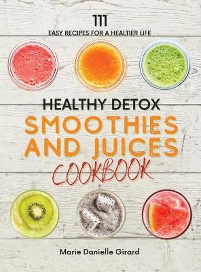 Healthy Detox SMOOTHIES and JUICES CookBook - Marie Danielle Girard