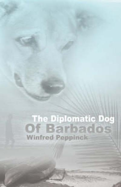 The Diplomatic Dog of Barbados - Winfred Peppinck