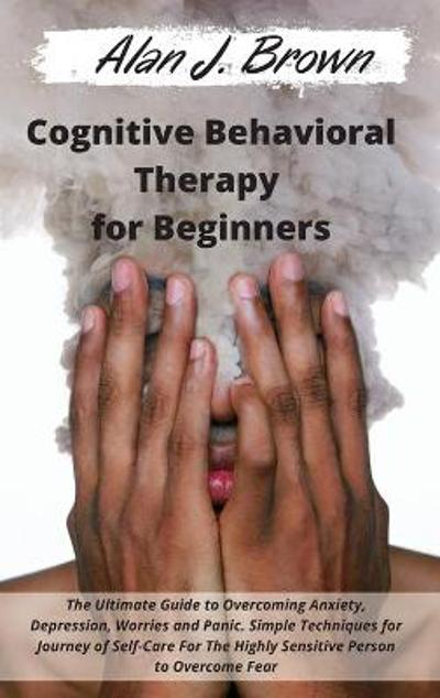 Cognitive Behavioral Therapy for Beginners - Alan J Brown