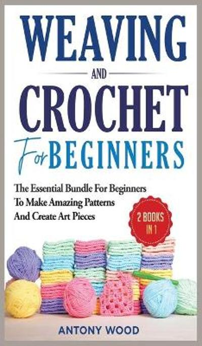 Crochet and Weaving for Beginners - Antony Wood