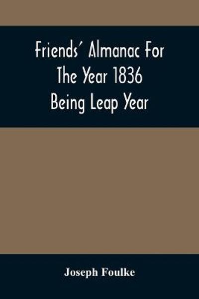 Friends' Almanac For The Year 1836; Being Leap Year - Joseph Foulke