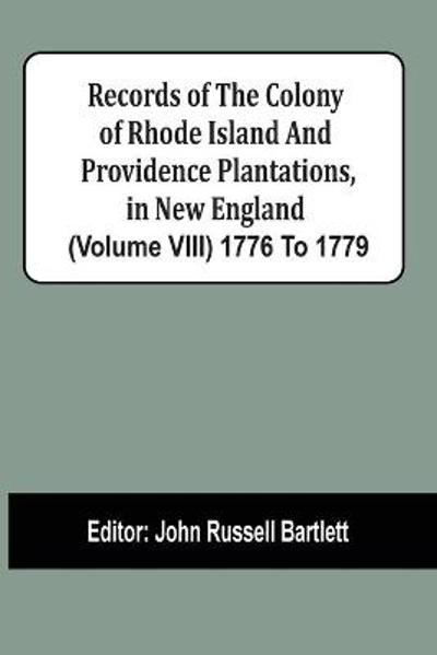 Records Of The Colony Of Rhode Island And Providence Plantations, In New England (Volume Viii) 1776 To 1779 - John Russell Bartlett