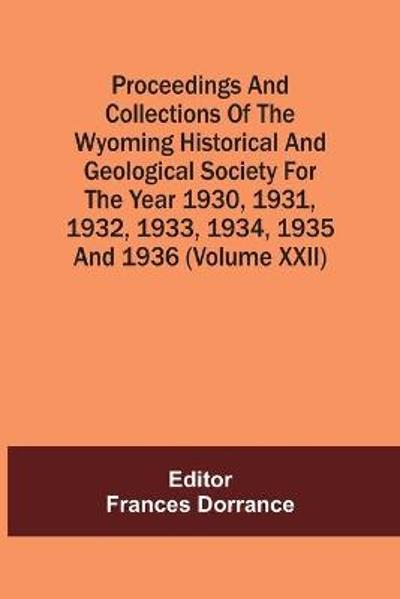 Proceedings And Collections Of The Wyoming Historical And Geological Society For The Year 1930,1931,1932,1933, 1934,1935 And 1936 (Volume Xxii) - Frances Dorrance