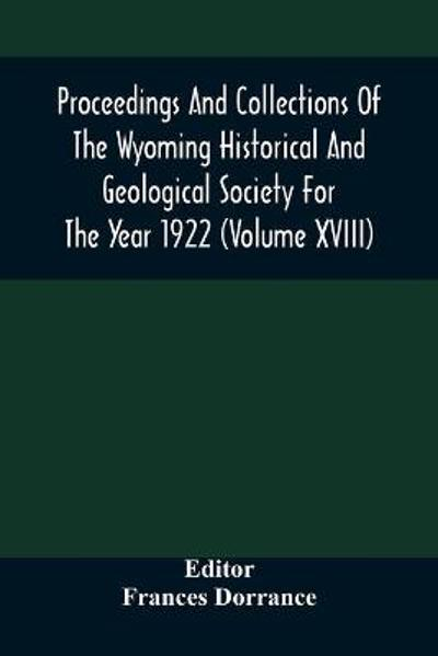 Proceedings And Collections Of The Wyoming Historical And Geological Society For The Year 1922 (Volume Xviii) - Frances Dorrance