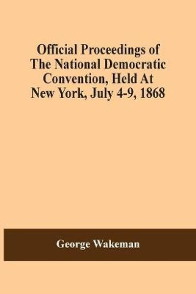 Official Proceedings Of The National Democratic Convention, Held At New York, July 4-9, 1868 - George Wakeman