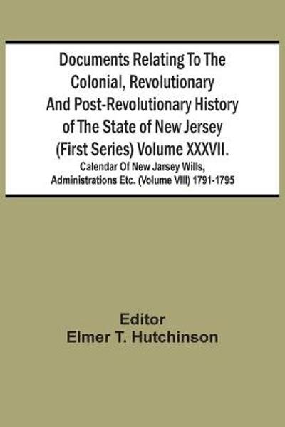 Documents Relating To The Colonial, Revolutionary And Post-Revolutionary History Of The State Of New Jersey (First Series) Volume Xxxvii. Calendar Of New Jarsey Wills, Administrations Etc. (Volume Viii) 1791-1795 - Elmer T Hutchinson