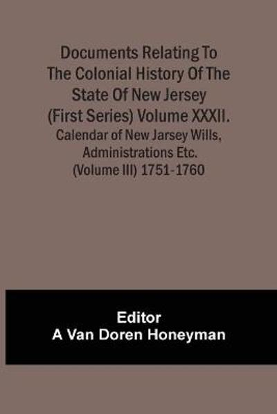 Documents Relating To The Colonial History Of The State Of New Jersey (First Series) Volume Xxxii. Calendar Of New Jarsey Wills, Administrations Etc. (Volume Iii) 1751-1760 - A Van Doren Honeyman