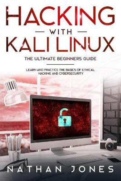 Hacking with Kali Linux THE ULTIMATE BEGINNERS GUIDE - Nathan Jones