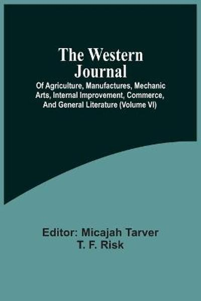 The Western Journal; Of Agriculture, Manufactures, Mechanic Arts, Internal Improvement, Commerce, And General Literature (Volume Vi) - Micajah Tarver