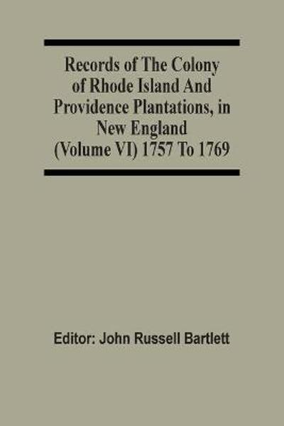 Records Of The Colony Of Rhode Island And Providence Plantations, In New England (Volume Vi) 1757 To 1769 - John Russell Bartlett