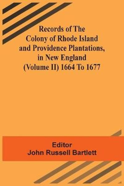 Records Of The Colony Of Rhode Island And Providence Plantations, In New England (Volume Ii) 1664 To 1677 - John Russell Bartlett
