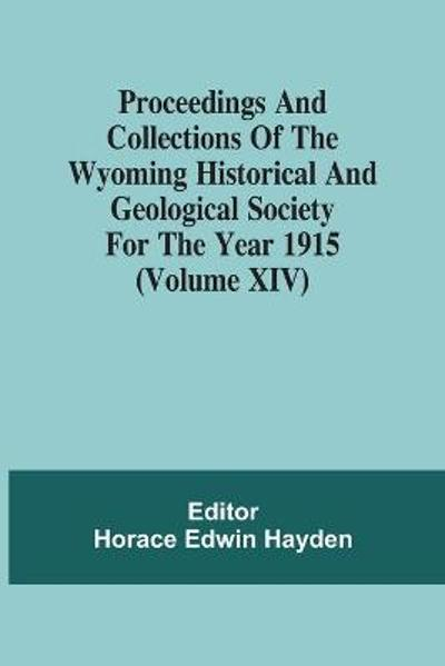 Proceedings And Collections Of The Wyoming Historical And Geological Society For The Year 1915 (Volume Xiv) - Horace Edwin Hayden