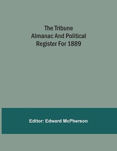 The Tribune Almanac And Political Register For 1889 - Edward McPherson