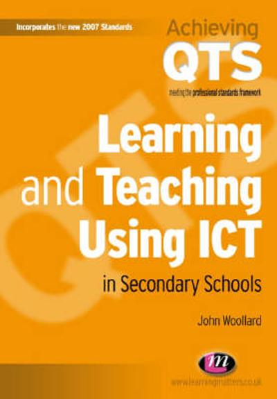 Learning and Teaching Using ICT in Secondary Schools - John Woollard