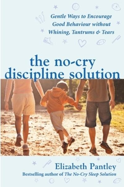 The No-Cry Discipline Solution. Gentle Ways to Encourage Good Behaviour without Whining, Tantrums and Tears (UK Ed) - Elizabeth Pantley