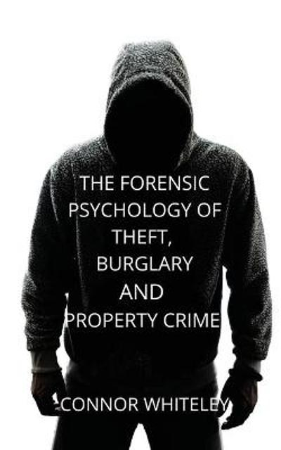 The Forensic Psychology of Theft, Burglary and Property Crime - Connor Whiteley