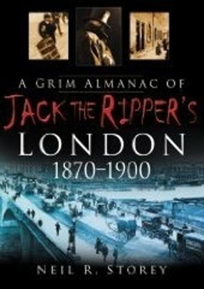 A Grim Almanac of Jack the Ripper's London - Neil R Storey