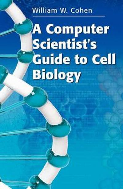 A Computer Scientist's Guide to Cell Biology - William W. Cohen