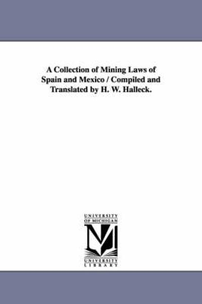 A Collection of Mining Laws of Spain and Mexico / Compiled and Translated by H. W. Halleck. - H W (Henry Wager) Halleck