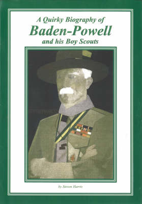 A Quirky Biography of Baden-Powell and His Boy Scouts - Steven Harris