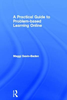 A Practical Guide to Problem-based Learning Online - Maggi Savin-Baden