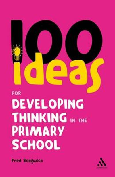 100 Ideas for Developing Thinking in the Primary School - Fred Sedgwick