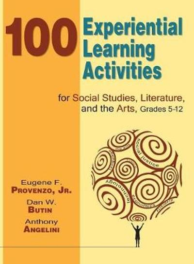 100 Experiential Learning Activities for Social Studies, Literature, and the Arts, Grades 5-12 - Eugene F. Provenzo