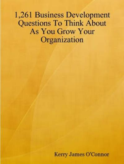 1,261 Business Development Questions To Think About As You Grow Your Organization - Kerry James O'Connor