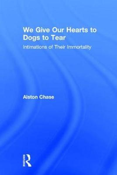 We Give Our Hearts to Dogs to Tear - Alston Chase