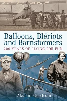 Balloons, Bleriots and Barnstormers - Alastair Goodrum