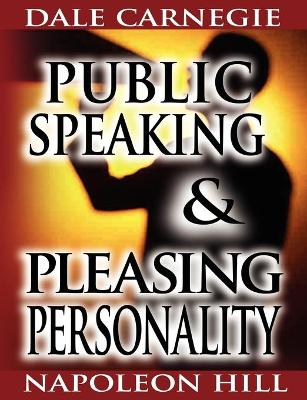 Public Speaking by Dale Carnegie (the Author of How to Win Friends & Influence People) & Pleasing Personality by Napoleon Hill (the Author of Think and Grow Rich) - Dale Carnegie