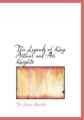 The Legends of King Arthur and His Knights - James Knowles