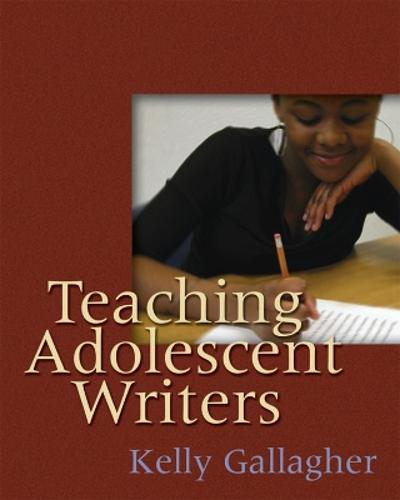 Teaching Adolescent Writers - Kelly Gallagher
