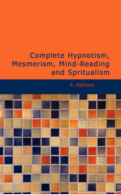 Complete Hypnotism, Mesmerism, Mind-Reading and Spritualism - A Alpheus
