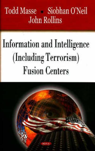 Information & Intelligence (Including Terrorism) Fusion Centers - Todd M. Masse