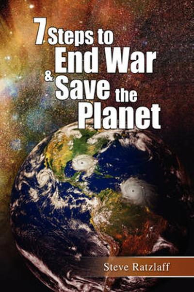 7 Steps to End War & Save the Planet - Steve Ratzlaff
