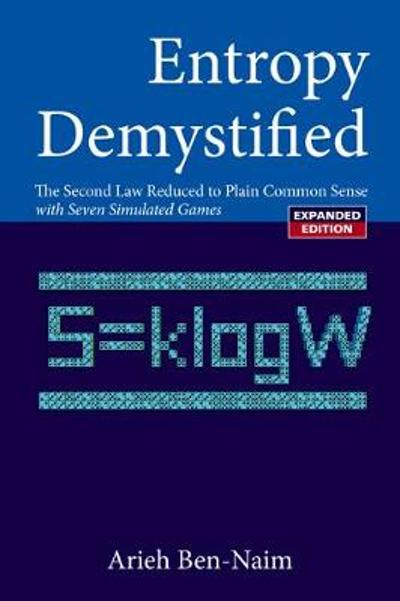 Entropy Demystified: The Second Law Reduced To Plain Common Sense (Revised Edition) - Arieh Ben-Naim