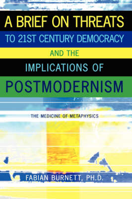 A Brief On Threats To 21st Century Democracy and The Implications of Postmodernism - Fabian Burnett