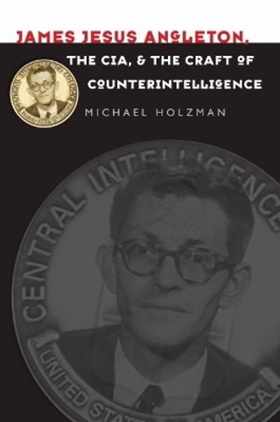 James Jesus Angleton, the CIA, and the Craft of Counterintelligence - Michael Holzman