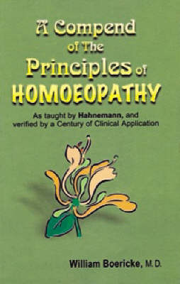 A Compendium of the Principles of Homoeopathy as Taught by Hahnemann and Verified by a Century of Clinical Application - Dr. William Boericke