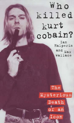 Who Killed Kurt Cobain? - Ian Halperin