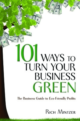 101 Ways to Turn Your Business Green - Rich Mintzer