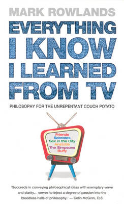 Everything I Know I Learned from TV - Mark Rowlands