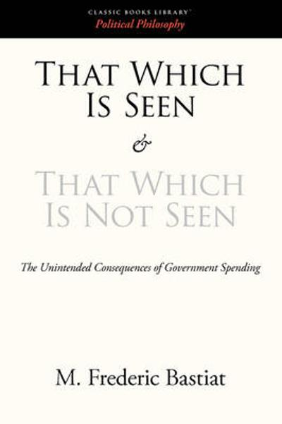 That Which Is Seen and That Which Is Not Seen - M Frederic Bastiat